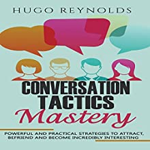Conversation Tactics Mastery: Powerful and Practical Strategies to Attract, Befriend and Become Incredibly Interesting | Livre audio Auteur(s) : Hugo Reynolds Narrateur(s) : Sean Lenhart