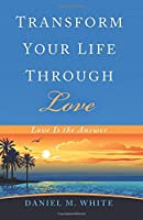 Transform Your Life Through Love: Love Is the Answer
