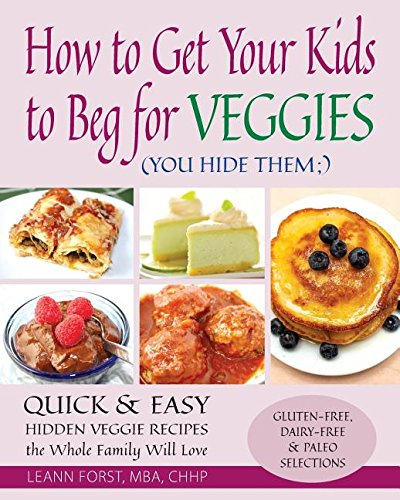 How to Get Your Kids to Beg for Veggies: Quick & Easy Hidden Veggie Recipes the Whole Family Will Love by Leann Forst
