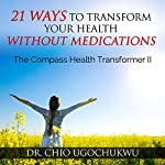 21 Ways To Transform Your Health Without Medications: The Compass Health Transformer II | Dr. Chio Ugochukwu