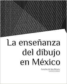 LA ENSEÑANZA DEL DIBUJO EN MEXICO: AURELIO DE LOS REYES COORD