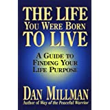 The Life You Were Born to Live: A Guide to Finding Your Life Purposeby Dan Millman
