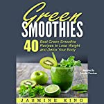 Green Smoothies: 40 Best Green Smoothie Recipes to Lose Weight and Detox Your Body | Jasmine King