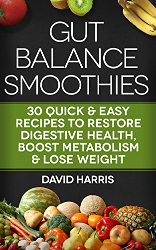 Gut Balance Smoothies: 30 Quick & Easy Recipes To Restore Digestive Health, Boost Metabolism & Lose Weight by David Harris