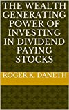img - for THE WEALTH GENERATING POWER OF INVESTING IN DIVIDEND PAYING STOCKS book / textbook / text book