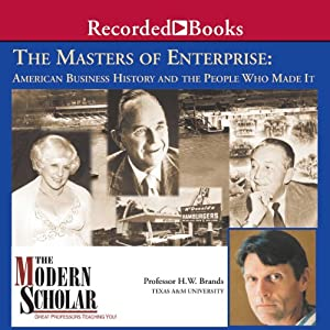 The Modern Scholar: Masters of Enterprise: American Business History and the People Who Made it | [H. W. Brands]