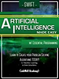 Swift Artificial Intelligence: Made Easy, w/ Essential Programming; Learn to Create your * Problem Solving * Algorithms! T...