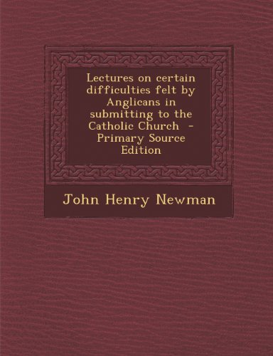 Lectures on Certain Difficulties Felt by Anglicans in Submitting to the Catholic Church
