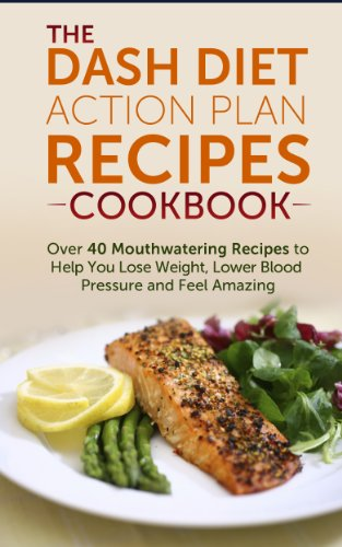 DASH Diet Action Plan Recipes Cookbook: Over 40 Mouthwatering Recipes to Help You Lose Weight, Lower Blood Pressure and Feel Amazing: dash diet kindle, ... diet recipes, dash diet younger you Book 1) by Nick Bell