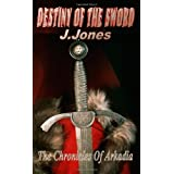 Destiny Of The Sword - The Chronicles Of Arkadiaby J. Jones