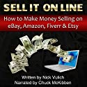 Sell It Online: How to Make Money Selling on eBay, Amazon, Fiverr, & Etsy Audiobook by Nick Vulich Narrated by Chuck McKibben