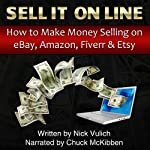 Sell It Online: How to Make Money Selling on eBay, Amazon, Fiverr, & Etsy | Nick Vulich