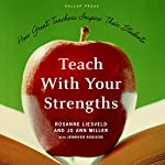 Teach With Your Strengths: How Great Teachers Inspire Their Students | Rosanne Liesveld,Jo Ann Miller,Jennifer Robison - contributor