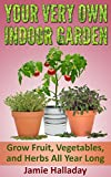 Your Very Own Indoor Garden: Grow Fruit, Vegetables, and Herbs All Year Long (Self Sustained Living)