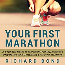 Your First Marathon: A Beginners Guide To Marathon Training, Marathon Preparation and Completing Your First Marathon (       UNABRIDGED) by Richard Bond Narrated by Sam Scholl