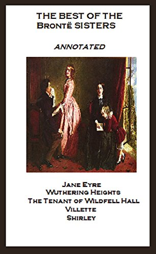 Charlotte Bronte - The Best of the Brontë Sisters (Annotated) Including: Jane Eyre, Wuthering Heights, The Tenant of Wildfell Hall, Villette, and Shirley (English Edition)