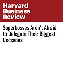 Superbosses Aren't Afraid to Delegate Their Biggest Decisions Other by Sydney Finkelstein Narrated by Fleet Cooper