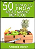 50 Things to Know About Making Your Own Baby Food: A Beginners Guide to Making Your Own Healthy Baby Food