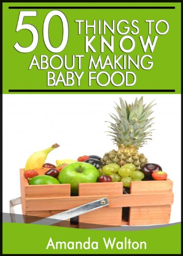 50 Things to Know About Making Your Own Baby Food: A Beginners Guide to Making Your Own Healthy Baby Food by Amanda Walton, 50 Things To Know