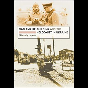 Nazi Empire Building and the Holocaust in Ukraine | [Wendy Lower]