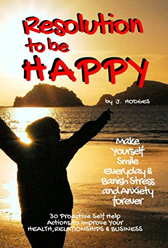 Resolution to be Happy - Banish Stress & Anxiety Forever: 30 Proactive Self Help Actions to Improve your Health, Relationships & Business + FREE Sirt Food Recipe Book (Life Guide 1)