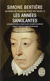 Les Reines de France au temps des Valois, tome 2 : Les ann�es sanglantes par Berti�re