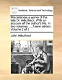 Miscellaneous works of the late Dr. Arbuthnot. With an account of the author's life. In two volumes. ... A new edition. Volume 2 of 2 (1140977032) by Arbuthnot, John