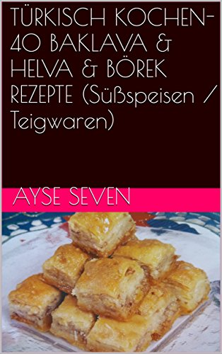 40 BAKLAVA & HELVA & BÖREK REZEPTE (Süßspeisen / Teigtaschen) (TÜRKISCH KOCHEN) (German Edition) by Ayse Seven