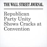 Republican Party Unity Shows Cracks at Convention | Patrick O'Connor,Kristina Peterson