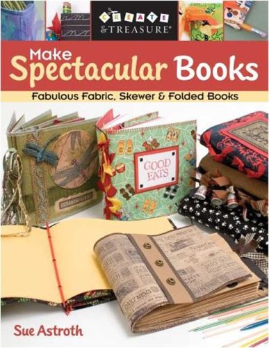 Make Spectacular Books: Fabulous Fabric, Skewer & Folded Books (Create & Treasure (C&T Publishing)), Sue Astroth