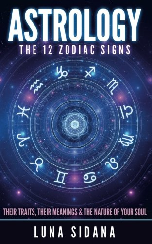 Astrology: The 12 Zodiac Signs: Their Traits, Their Meanings & The Nature Of Your Soul (Astrology for Beginners, Zodiac Signs)