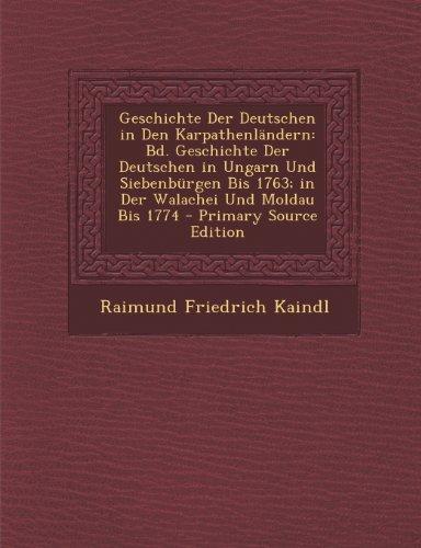 Geschichte Der Deutschen in Den Karpathenlandern: Bd. Geschichte Der Deutschen in Ungarn Und Siebenburgen Bis 1763; In Der Walachei Und Moldau Bis 1774