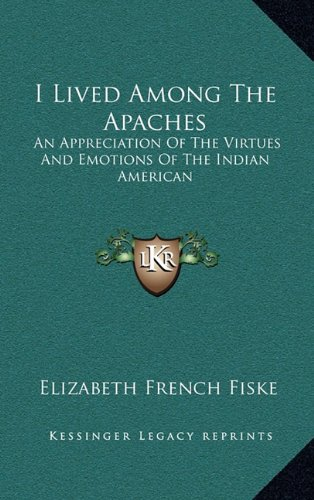 I Lived Among the Apaches: An Appreciation of the Virtues and Emotions of the Indian American