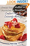 French Toast, Waffles and Pancakes for Breakfast: Comfort Food for Leisurely Mornings: A Chef's Guide to Breakfast with Over 100 Delicious, Easy-to-Follow Recipes