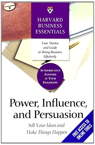Power, Influence, and Persuasion: Sell Your Ideas and Make Things Happen: Sell Your Idea and Make Things Happen (Harvard Business Essentials)