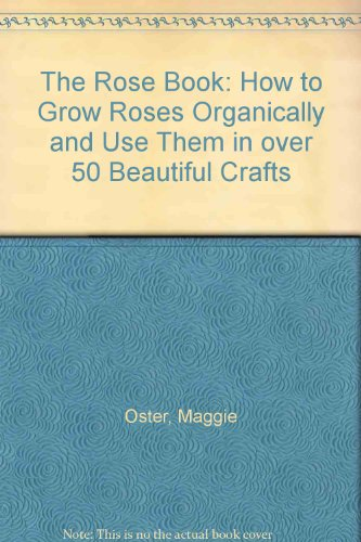 The Rose Book: How to Grow Roses Organically and Use Them in over 50 Beautiful Crafts
