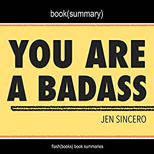 Summary of You Are a Badass: How to Stop Doubting Your Greatness and Start Living an Awesome Life by Jen Sincero Audiobook