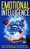 Emotional Intelligence: How to Increase Your EQ, Master Your Emotions, and Boost Your Social Skills (Intelligence, Communication, Leadership, Emotions)