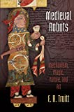 "E.R. Truitt, ""Medieval Robots: Mechanism, Magic, Nature, and Art"" (U. of Pennsylvania Press, 2015)"