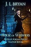 House of Whispers (Ellie Jordan Ghost Trapper Book 5)