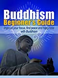 Buddhism For Beginners: Improve your  Focus, Find Peace and Happines  with Buddhism (Buddhism philosophy, meditation, zen, Anxiety,Happiness)