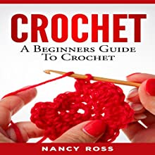 Crochet: A Beginners Guide to Crochet Audiobook by Nancy Ross Narrated by sangita chauhan