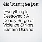 'Everything Is Destroyed': A Deadly Surge of Violence Strikes Eastern Ukraine | Christian Borys