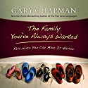 The Family You've Always Wanted: Five Ways You Can Make It Happen (       UNABRIDGED) by Gary Chapman Narrated by Chris Fabry