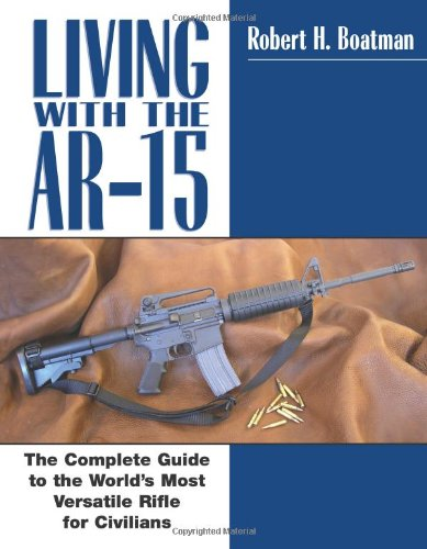 Living with the AR-15: The Complete Guide to the World's Most Versatile Rifle for Civilians