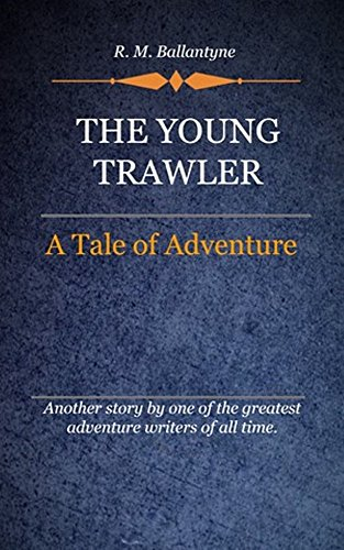 R. M. Ballantyne - The Young Trawler (Illustrated): A Tale Of Adventure