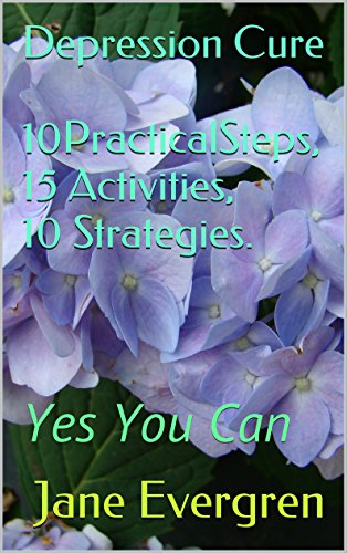 Depression Cure 10PracticalSteps, 15 Activities, 10 Strategies.: Yes You Can PDF