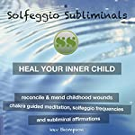 Heal Your Inner Child, Reconcile & Mend Childhood Wounds: Chakra Guided Meditation, Solfeggio Frequencies & Subliminal Affirmations - Solfeggio Subliminals |  Solfeggio Subliminals