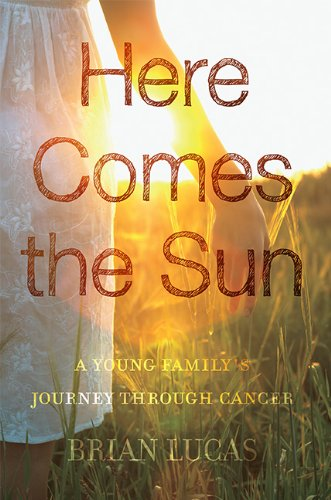 Here Comes the Sun: A Young Family's Journey through Cancer: Brian Lucas: 9781592989751: Amazon.com: Books
