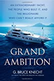 img - for Grand Ambition: An Extraordinary Yacht, the People Who Built It, and the Millionaire Who Can't Really Afford It book / textbook / text book